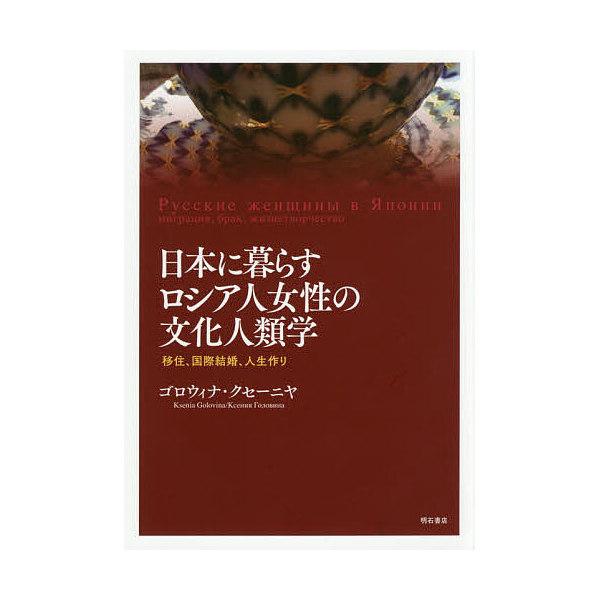 日本に暮らすロシア人女性の文化人類学 移住、国際結婚、人生作り/ゴロウィナ・クセーニヤ