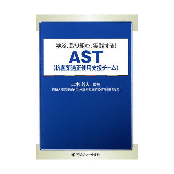 学ぶ、取り組む、実践する!AST〈抗菌薬適正使用支援チーム〉/二木芳人