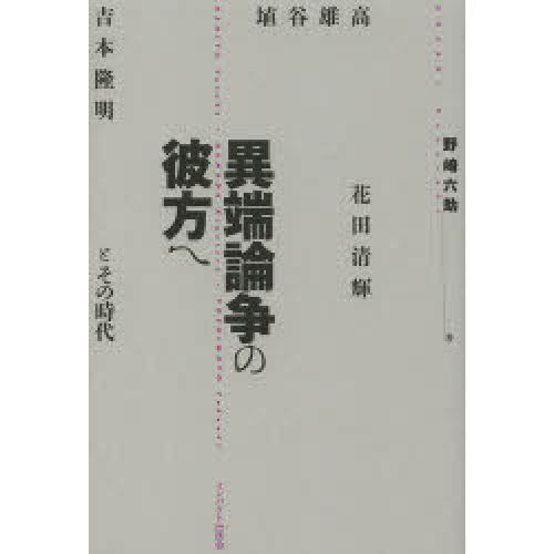 異端論争の彼方へ 埴谷雄高・花田清輝・吉本隆明とその時代/野崎六助