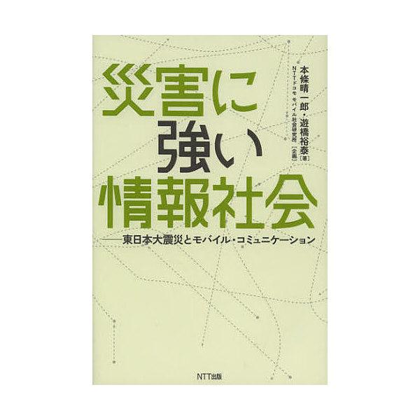 災害に強い情報社会 東日本大震災とモバイル・コミュニケーション/本條晴一郎/遊橋裕泰
