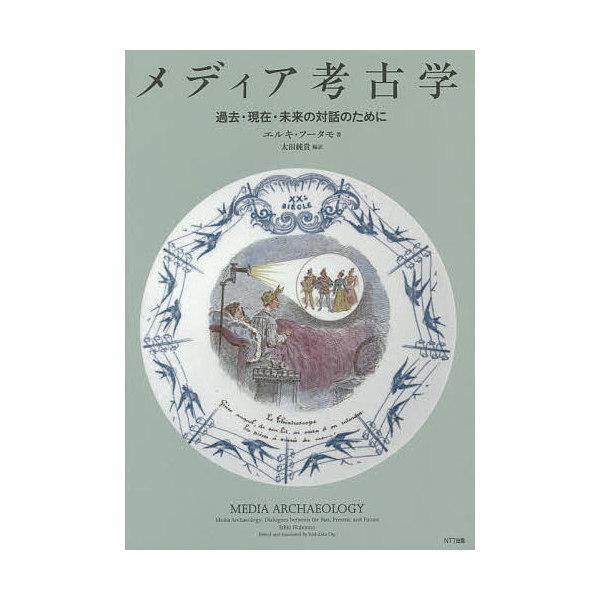 メディア考古学 過去・現在・未来の対話のために/エルキ・フータモ/太田純貴