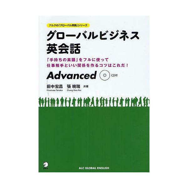 グローバルビジネス英会話Advanced 「手持ちの英語」をフルに使って仕事相手といい関係を作るコツはこれだ!/田中宏昌/張暁瑞