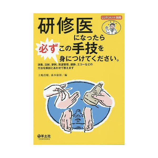 研修医になったら必ずこの手技を身につけてください。 消毒、注射、穿刺、気道管理、鎮静、エコーなどの方法を解剖とあわせて教えます/上嶋浩順/森本康裕