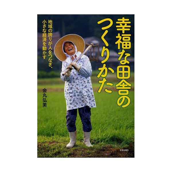 幸福な田舎のつくりかた 地域の誇りが人をつなぎ、小さな経済を動かす/金丸弘美
