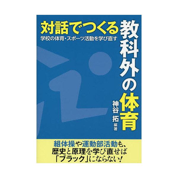 対話でつくる教科外の体育 学校の体育・スポーツ活動を学び直す/神谷拓