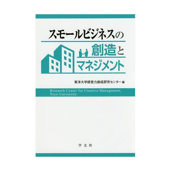 スモールビジネスの創造とマネジメント/東洋大学経営力創成研究センター