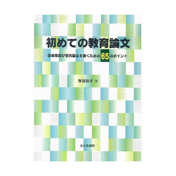 初めての教育論文 現場教師が研究論文を書くための65のポイント/野田敏孝