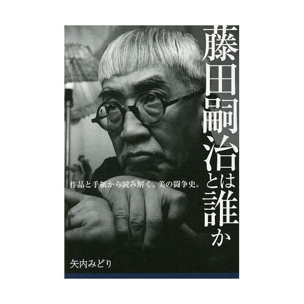 藤田嗣治とは誰か 作品と手紙から読み解く、美の闘争史。/矢内みどり