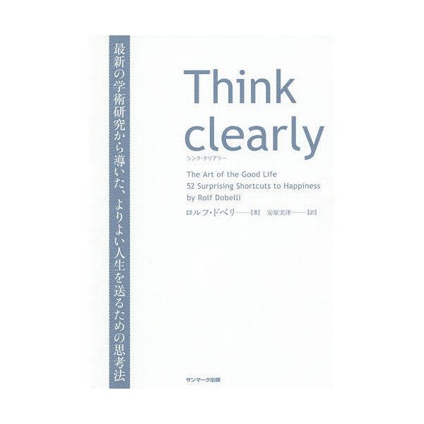 Think clearly 最新の学術研究から導いた、よりよい人生を送るための思考法/ロルフ・ドベリ/安原実津