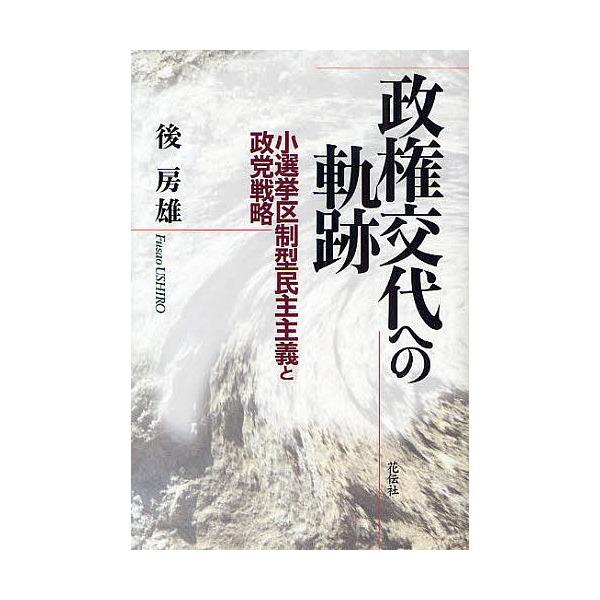 政権交代への軌跡 小選挙区制型民主主義と政党戦略/後房雄