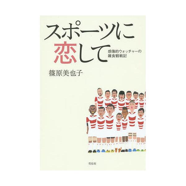 スポーツに恋して 感傷的ウォッチャーの雑食観戦記/篠原美也子
