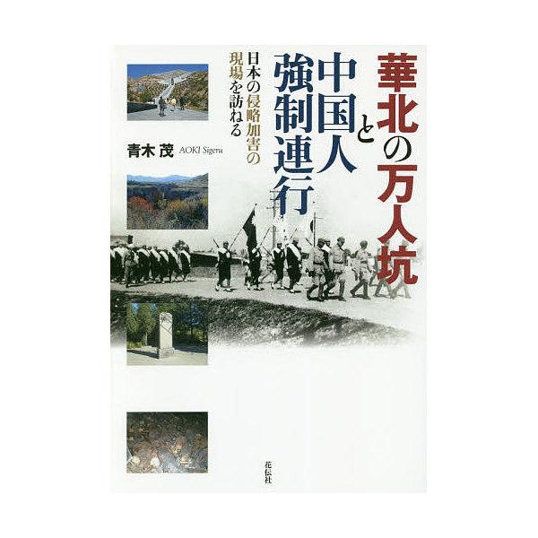 華北の万人坑と中国人強制連行 日本の侵略加害の現場を訪ねる/青木茂