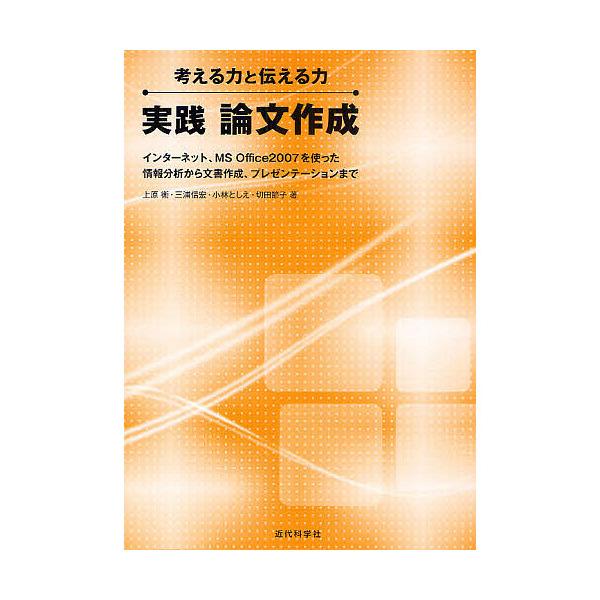実践論文作成 考える力と伝える力 インターネット、MS Office2007を使った情報分析から文書作成、プレゼンテーションまで/上原衞/三浦信宏