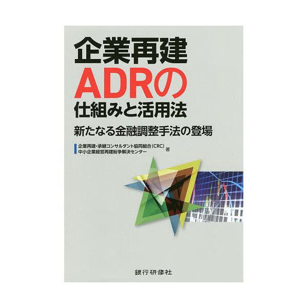 企業再建ADRの仕組みと活用法 新たなる金融調整手法の登場/企業再建・承継コンサルタント協同組合/中小企業経営再建紛争解決センター