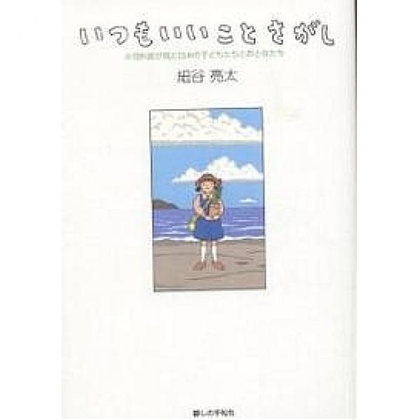 いつもいいことさがし 小児科医が見た日本の子どもたちとおとなたち/細谷亮太