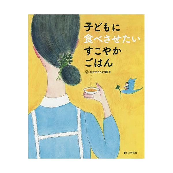 子どもに食べさせたいすこやかごはん/おかあさんの輪/相澤扶美子/レシピ