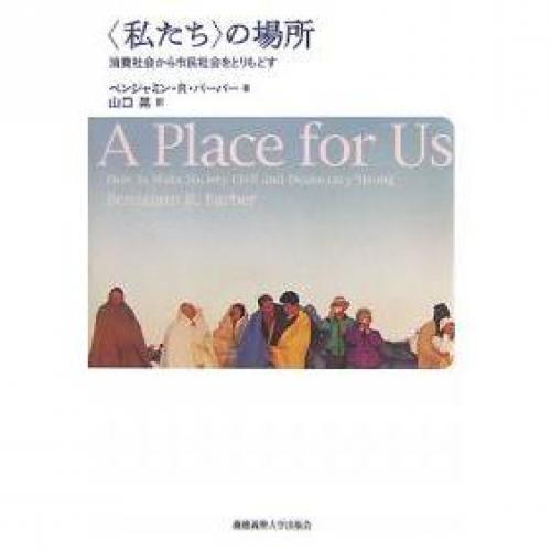 〈私たち〉の場所 消費社会から市民社会をとりもどす/ベンジャミンR.バーバー/山口晃