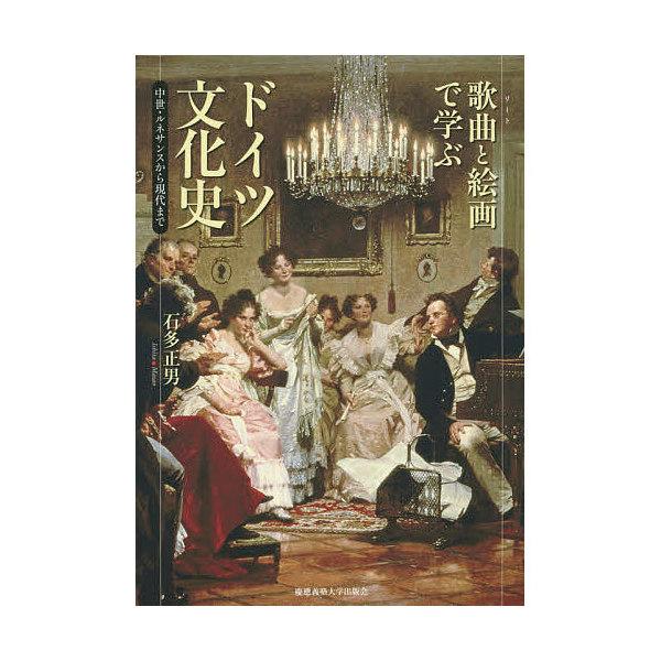 歌曲(リート)と絵画で学ぶドイツ文化史 中世・ルネサンスから現代まで/石多正男