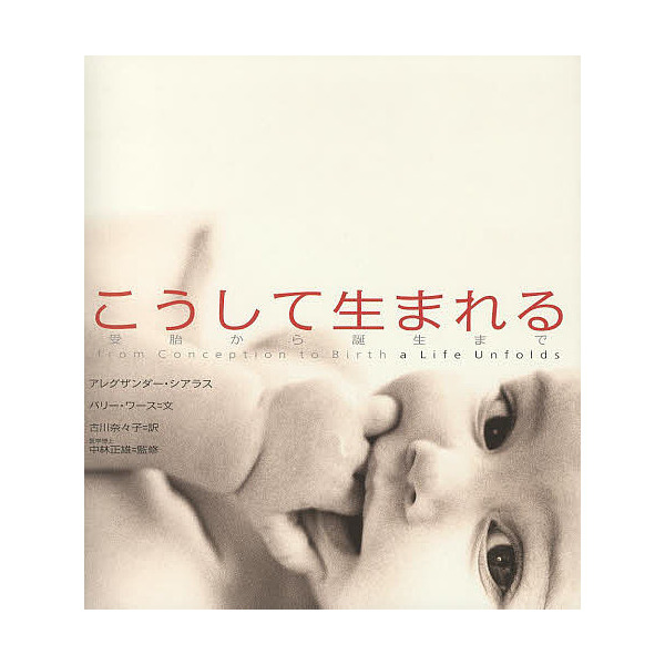 こうして生まれる 受胎から誕生まで/アレグザンダー・シアラス/バリー・ワース/古川奈々子
