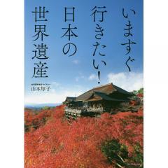 いますぐ行きたい!日本の世界遺産/山本厚子/旅行