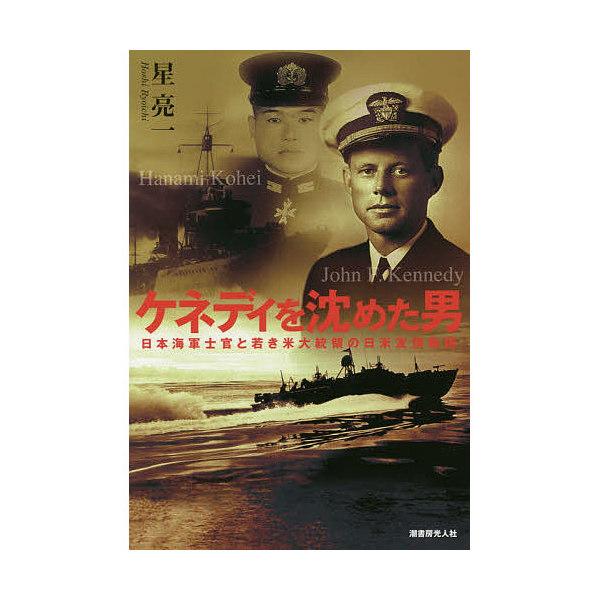 ケネディを沈めた男 日本海軍士官と若き米大統領の日米友情物語/星亮一