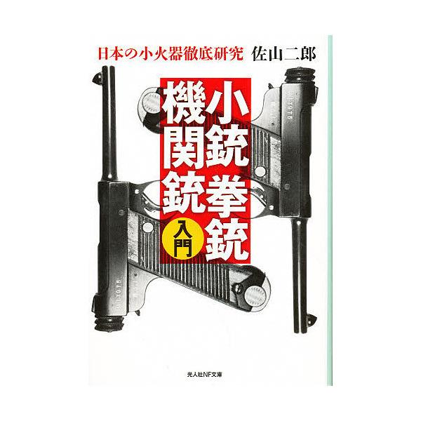 小銃拳銃機関銃入門 日本の小火器徹底研究 新装版/佐山二郎