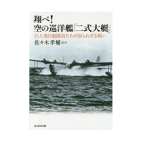 翔べ!空の巡洋艦「二式大艇」 巨人飛行艇隊員たちの知られざる戦い/佐々木孝輔