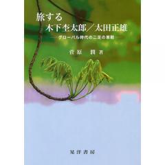 旅する木下杢太郎/太田正雄 グローバル時代の二足の草鞋/菅原潤