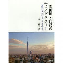 隅田川・向島のエスノグラフィー 「下町らしさ」のパラドックスを生きる/金善美