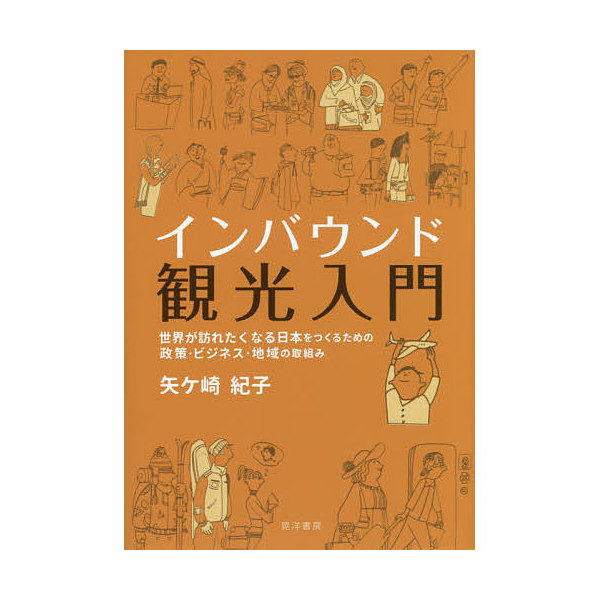 インバウンド観光入門 世界が訪れたくなる日本をつくるための政策・ビジネス・地域の取組み/矢ケ崎紀子