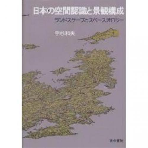 日本の空間認識と景観構成 ランドスケープとスペースオロジー/宇杉和夫