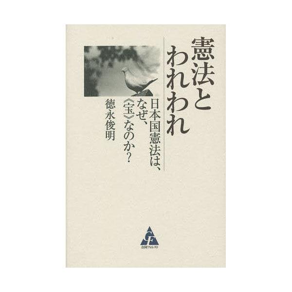 憲法とわれわれ 日本国憲法は、なぜ、《宝》なのか?/徳永俊明