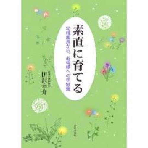 素直に育てる 幼稚園長から、お母様への手紙集/伊沢幸介