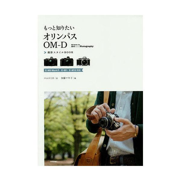 もっと知りたいオリンパスOM-D撮影スタイルBOOK/コムロミホ/加藤マキ子