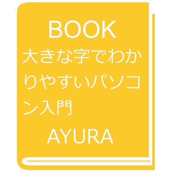 大きな字でわかりやすいパソコン入門/AYURA