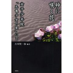 砂に咲く花 女子少年院「丸亀少女の家」にて/古川賢一郎