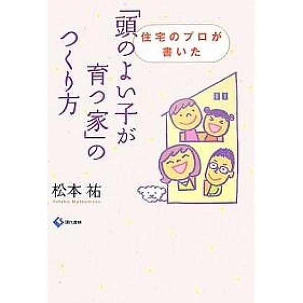 「頭のよい子が育つ家」のつくり方 住宅のプロが書いた/松本祐