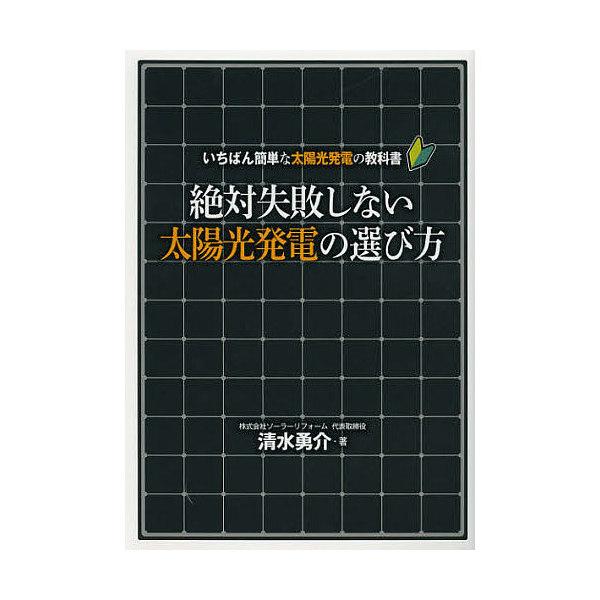 絶対失敗しない太陽光発電の選び方 いちばん簡単な太陽光発電の教科書/清水勇介