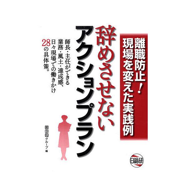 辞めさせないアクションプラン 離職防止!現場を変えた実践例/日総研グループ