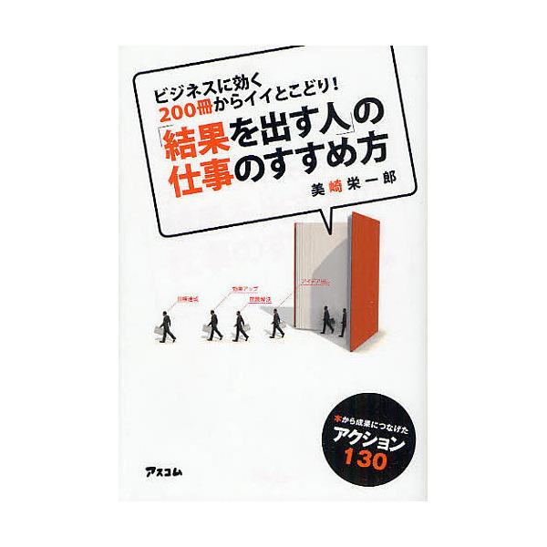 「結果を出す人」の仕事のすすめ方 ビジネスに効く200冊からイイとこどり! 本から成果につなげたアクション130/美崎栄一郎