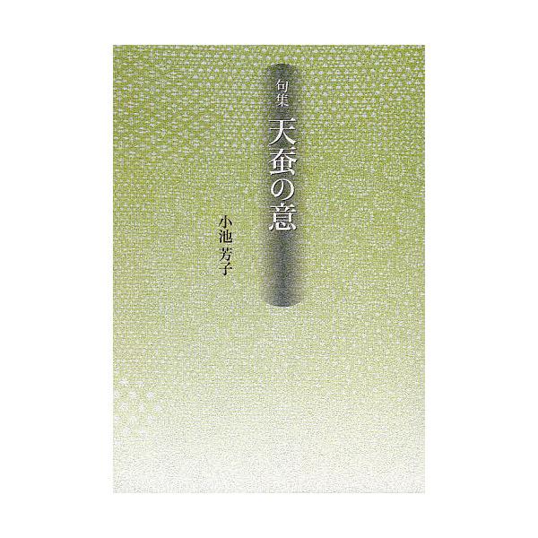 天蚕(やままゆ)の意 句集/小池芳子