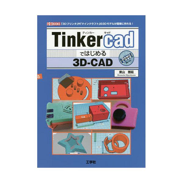 Tinkercadではじめる3D-CAD 「3Dプリンタ」や「マインクラフト」の3Dモデルが簡単に作れる!/東山雅延