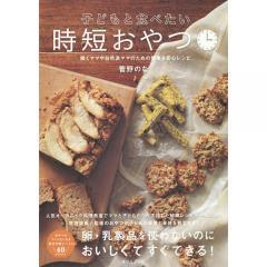 子どもと食べたい時短おやつ 働くママや自然派ママのための簡単&安心レシピ/菅野のな/レシピ