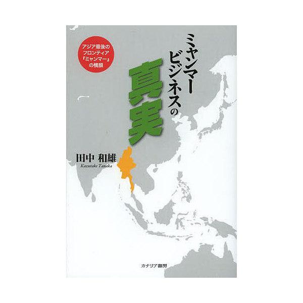 ミャンマービジネスの真実 アジア最後のフロンティア『ミャンマー』の横顔/田中和雄