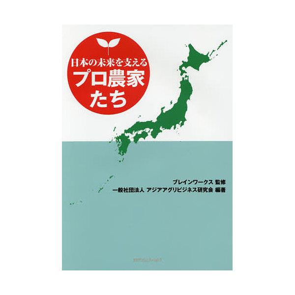日本の未来を支えるプロ農家たち/ブレインワークス/アジアアグリビジネス研究会