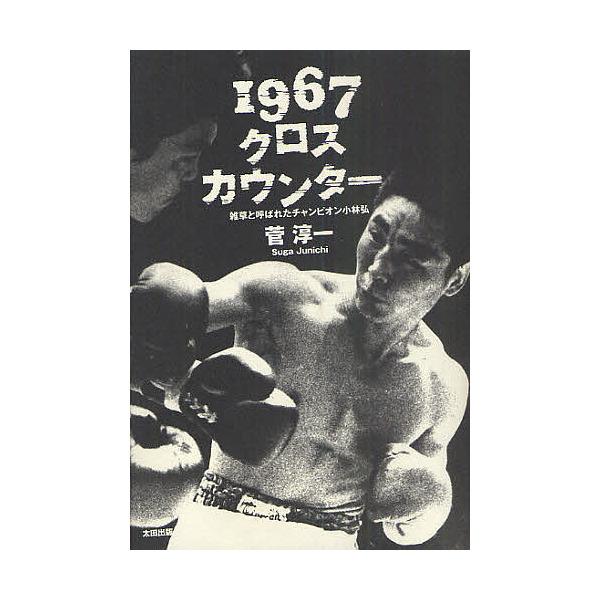 1967クロスカウンター 雑草と呼ばれたチャンピオン小林弘/菅淳一