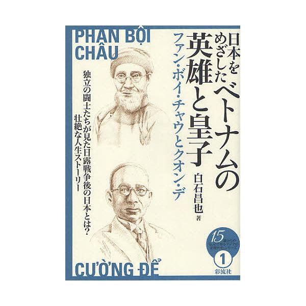 日本をめざしたベトナムの英雄と皇子 ファン・ボイ・チャウとクオン・デ/白石昌也