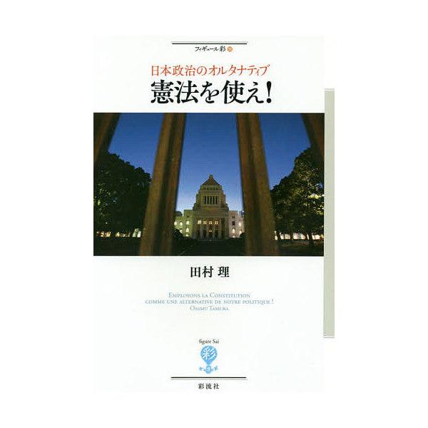 憲法を使え! 日本政治のオルタナティブ/田村理
