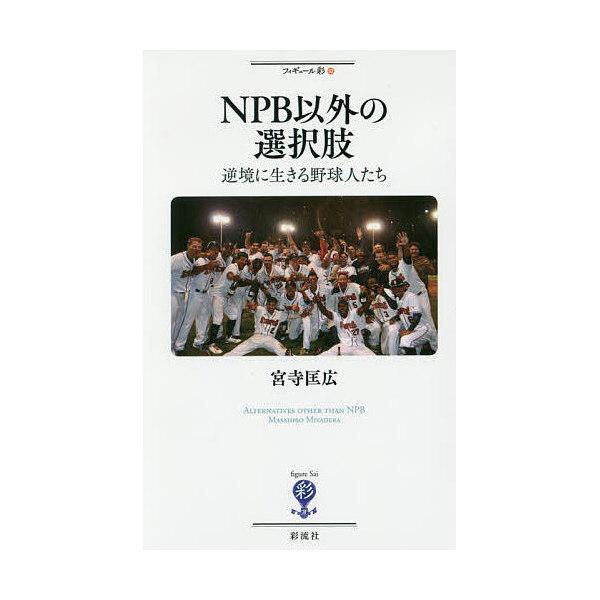 NPB以外の選択肢 逆境に生きる野球人たち/宮寺匡広