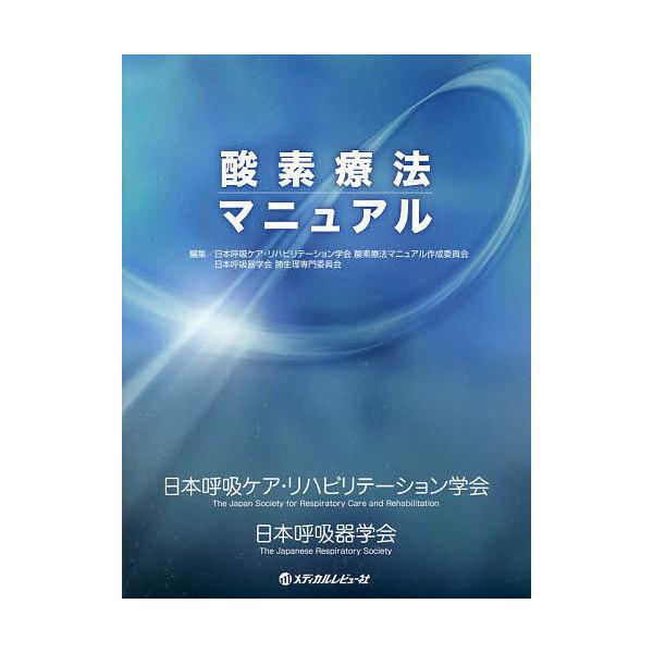 酸素療法マニュアル/日本呼吸ケア・リハビリテーション学会酸素療法マニュアル作成委員会/日本呼吸器学会肺生理専門委員会